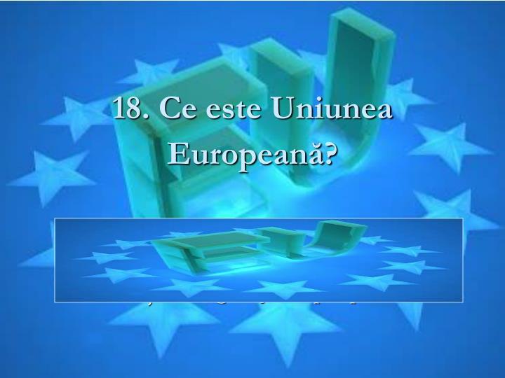 18. Ce este Uniunea Europeană
