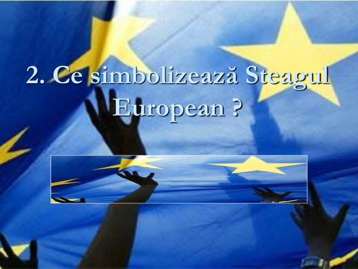 2. Ce simbolizează Steagul European ?