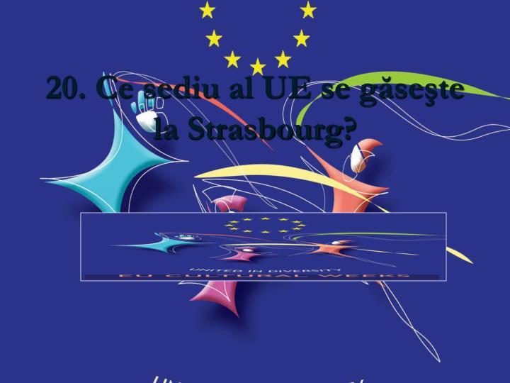 20. Ce sediu al UE se găseşte la