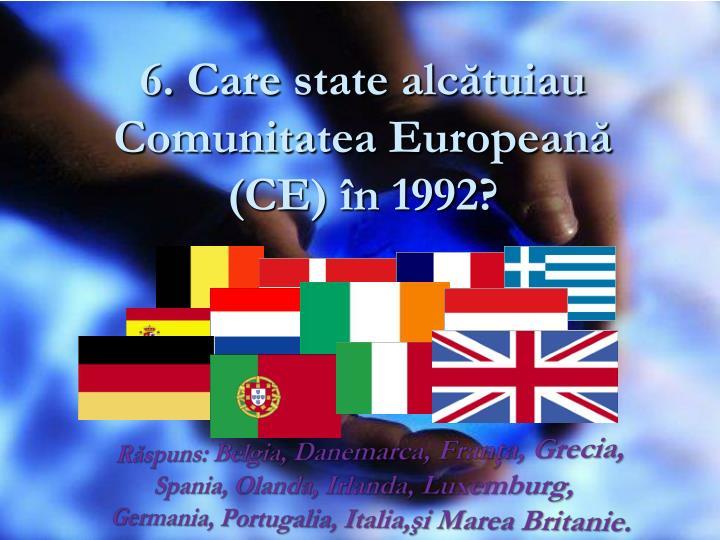 6. Care state alcătuiau Comunitatea Europeană (CE) în 1992?