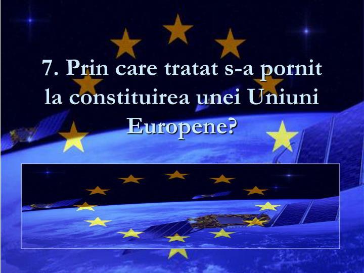 7. Prin care tratat s-a pornit la constituirea unei Uniuni Europene?