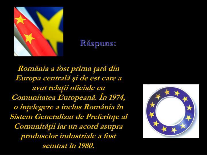 România a fost prima ţară din Europa centrală şi de est care a avut relaţii oficiale cu Comunitatea Europeană. În 1974, o înţelegere a inclus România în Sistem Generalizat de Preferinţe al Comunităţii iar un acord asupra produselor industriale a fost semnat în 1980.