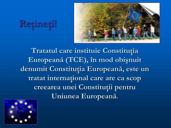 Tratatul care instituie Constituţia Europeană (TCE), în mod obişnuit denumit Constituţia Europeană, este un tratat internaţional care are ca scop creearea unei Constituţii pentru Uniunea Europeană
