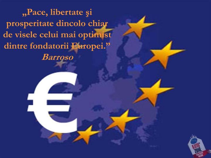 """""""Pace, libertate şi prosperitate dincolo chiar de visele celui mai optimist dintre fondatorii Europei."""""""