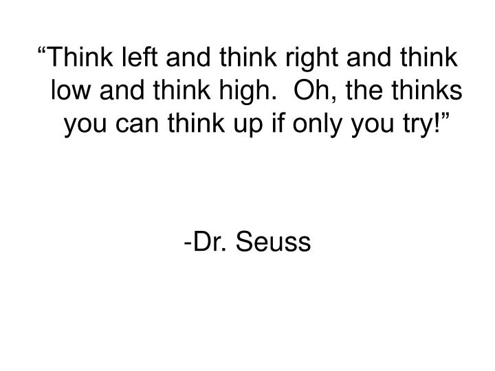 """Think left and think right and think low and think high.  Oh, the thinks you can think up if only you try!"""