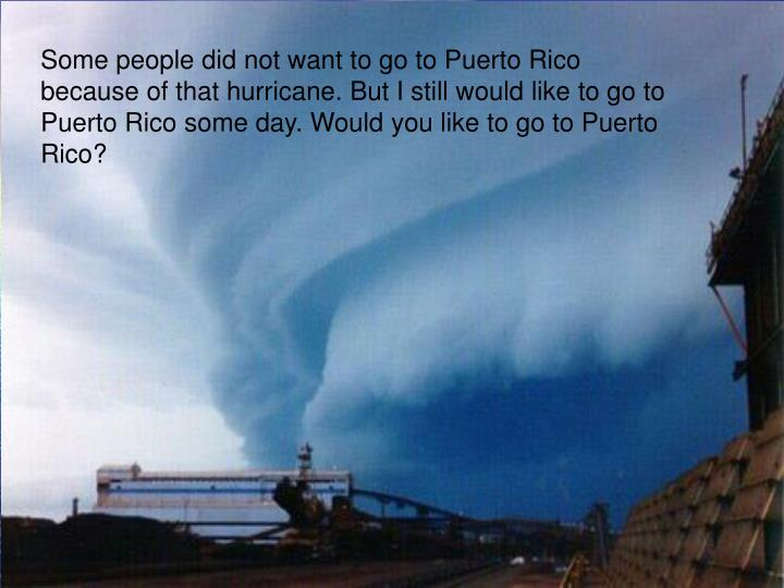 Some people did not want to go to Puerto Rico because of that hurricane. But I still would like to go to Puerto Rico some day. Would you like to go to Puerto Rico?