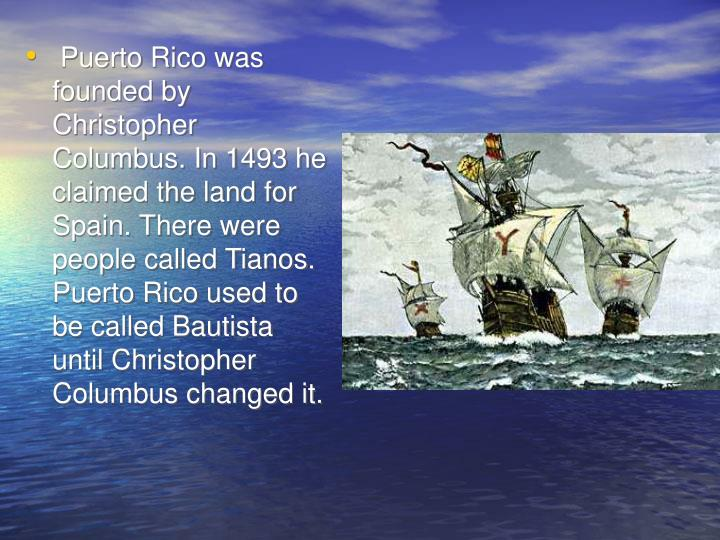 Puerto Rico was founded by Christopher Columbus. In 1493 he claimed the land for Spain. There were people called Tianos. Puerto Rico used to be called Bautista until Christopher Columbus changed it.