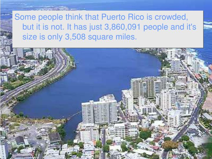 Some people think that Puerto Rico is crowded, but it is not. It has just 3,860,091 people and it's size is only 3,508 square miles.