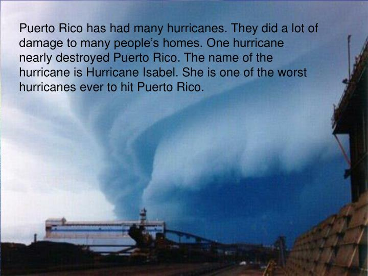 Puerto Rico has had many hurricanes. They did a lot of damage to many people's homes. One hurricane nearly destroyed Puerto Rico. The name of the hurricane is Hurricane Isabel. She is one of the worst hurricanes ever to hit Puerto Rico.