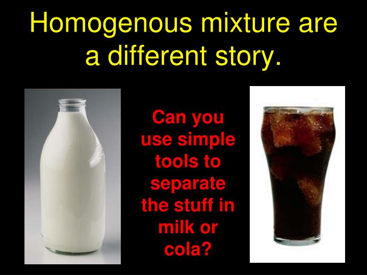Homogenous mixture are a different story.