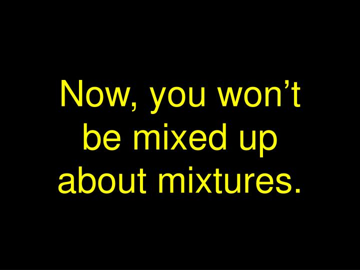 Now, you won't be mixed up about mixtures.