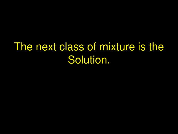 The next class of mixture is the Solution.