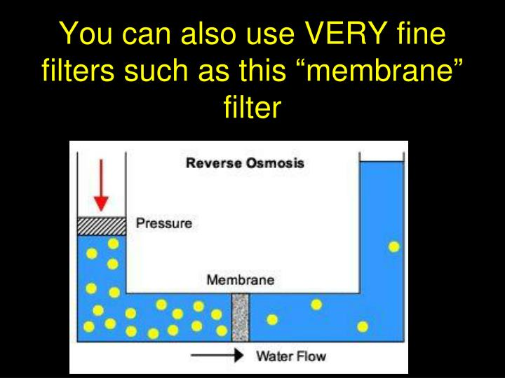 "You can also use VERY fine filters such as this ""membrane"" filter"