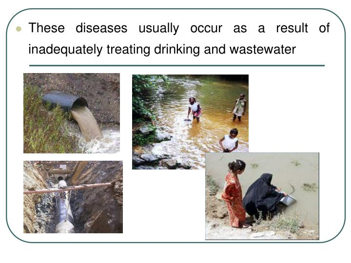 These diseases usually occur as a result of inadequately treating drinking and wastewater