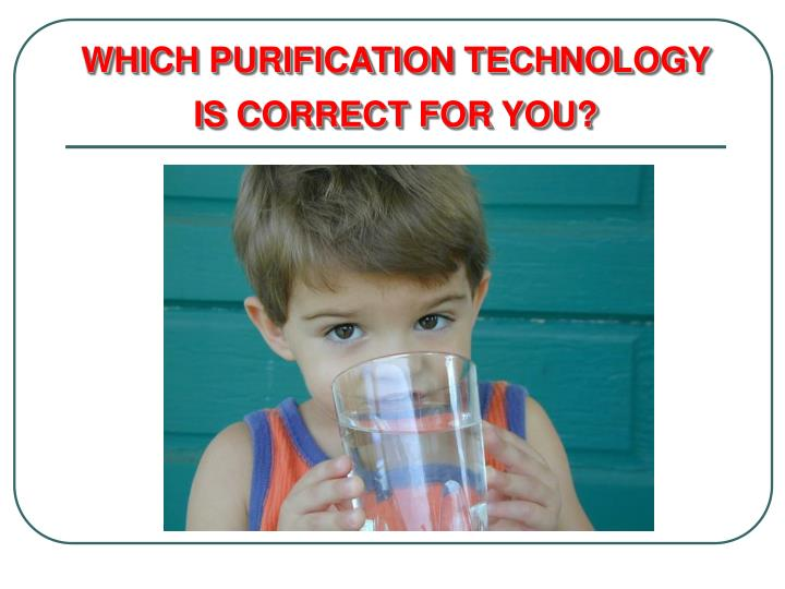 WHICH PURIFICATION TECHNOLOGY