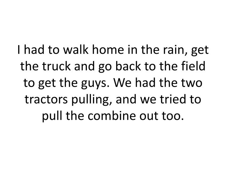 I had to walk home in the rain, get the truck and go back to the field to get the guys. We had the two tractors pulling, and we tried to pull the combine out too.
