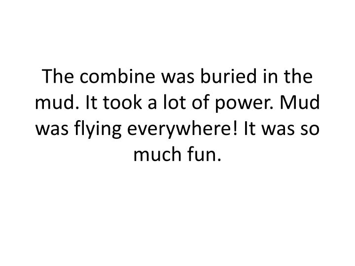 The combine was buried in the mud. It took a lot of power. Mud was flying everywhere! It was so much fun.