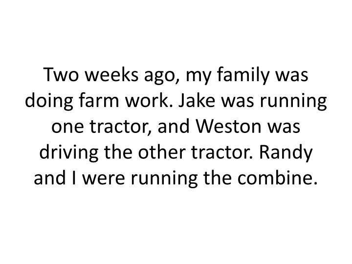 Two weeks ago, my family was doing farm work. Jake was running one tractor, and Weston was driving the other tractor. Randy and I were running the combine.
