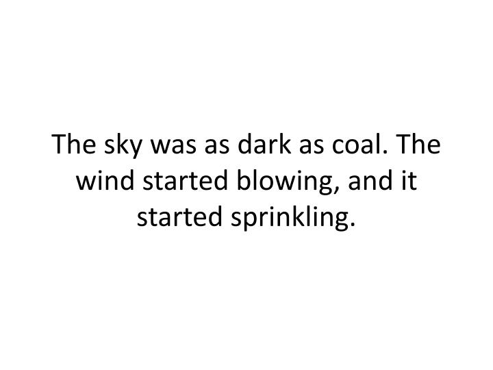 The sky was as dark as coal. The wind started blowing, and it started sprinkling.