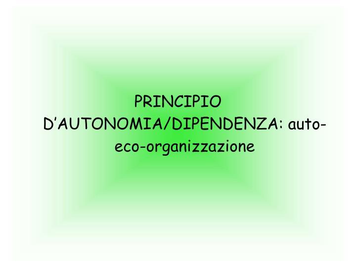 PRINCIPIO D'AUTONOMIA/DIPENDENZA: auto-eco-organizzazione