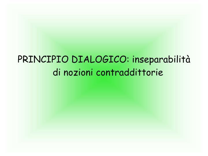 PRINCIPIO DIALOGICO: inseparabilità di nozioni contraddittorie