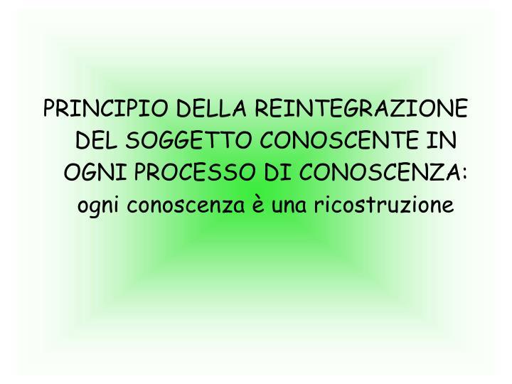 PRINCIPIO DELLA REINTEGRAZIONE DEL SOGGETTO CONOSCENTE IN OGNI PROCESSO DI CONOSCENZA: ogni conoscenza è una ricostruzione