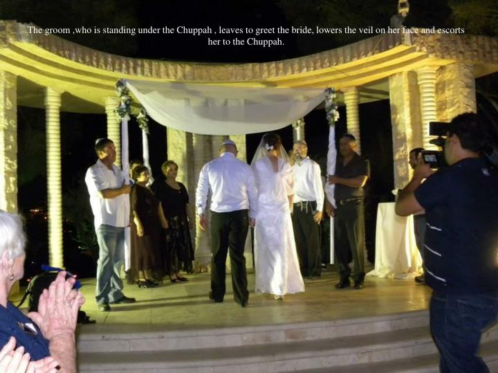 The groom ,who is standing under the Chuppah , leaves to greet the bride, lowers the veil on her face and escorts her to the Chuppah.