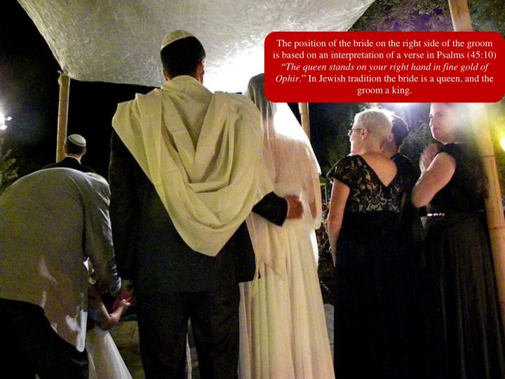 The position of the bride on the right side of the groom is based on an interpretation of a verse in Psalms (45:10) ""