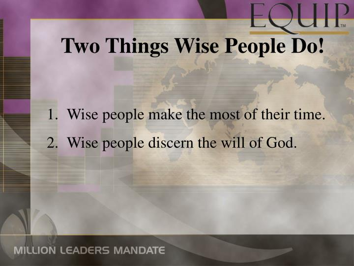 Two Things Wise People Do!