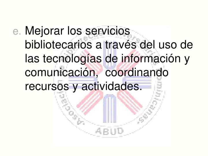 Mejorar los servicios bibliotecarios a travs del uso de las tecnologas de informacin y comunicacin, coordinando recursos y actividades.