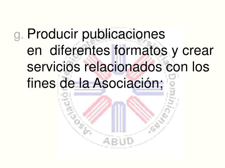 Producir publicaciones en diferentes formatos y crear servicios relacionados con los fines de la Asociacin;