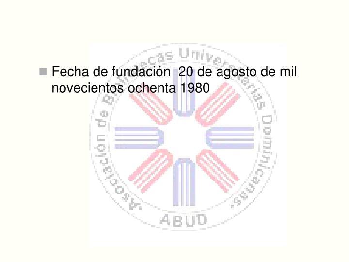 Fecha de fundacin  20 de agosto de mil novecientos ochenta 1980