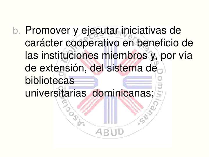 Promover y ejecutar iniciativas de carcter cooperativo en beneficio de las instituciones miembros y, por va de extensin, del sistema de bibliotecas universitarias dominicanas;