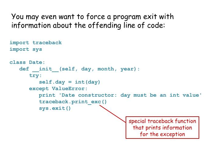 You may even want to force a program exit with information about the offending line of code: