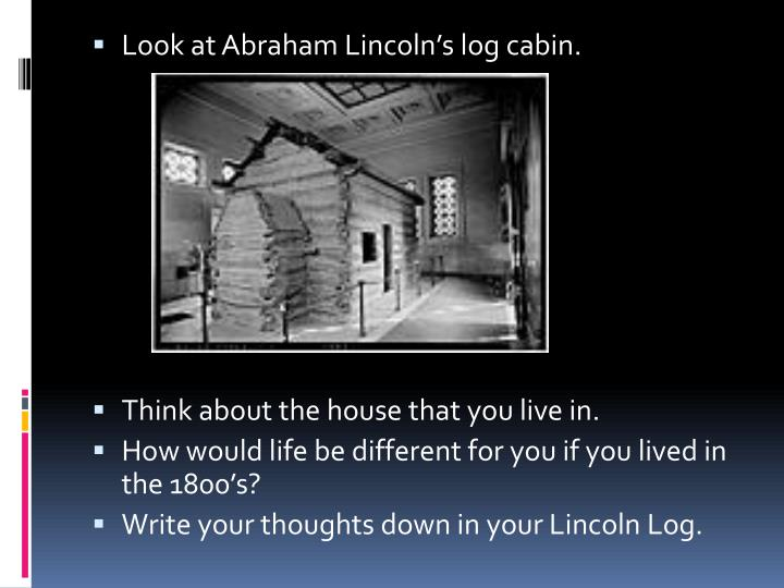 Look at Abraham Lincoln's log cabin.