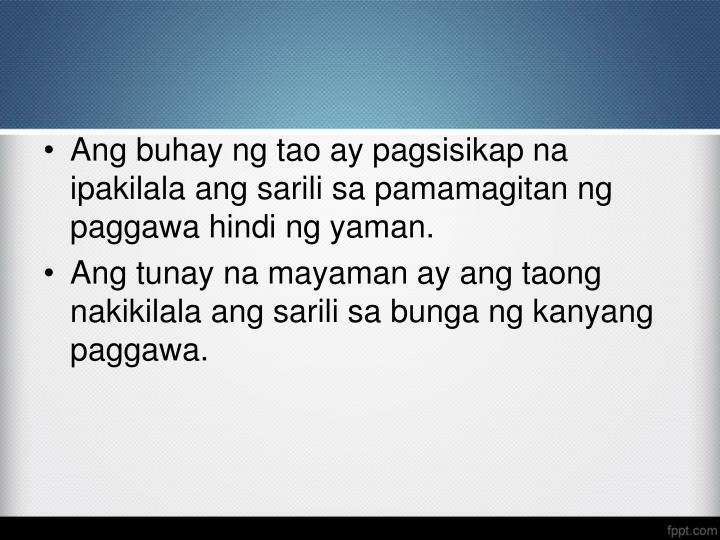 Ang buhay ng tao ay pagsisikap na ipakilala ang sarili sa pamamagitan ng paggawa hindi ng yaman.