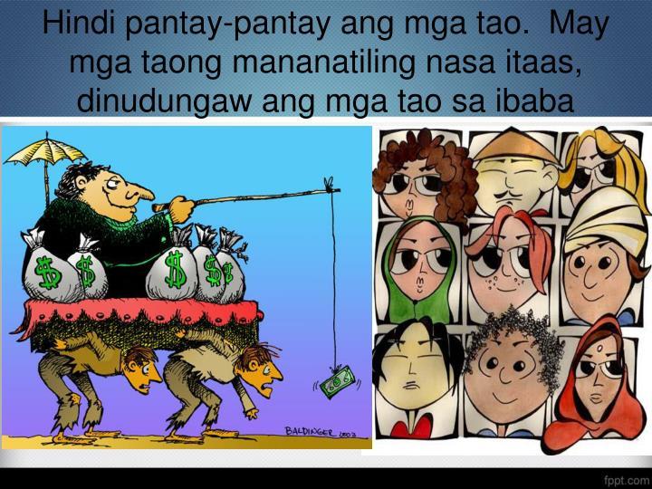 Hindi pantay-pantay ang mga tao.  May mga taong mananatiling nasa itaas, dinudungaw ang mga tao sa ibaba