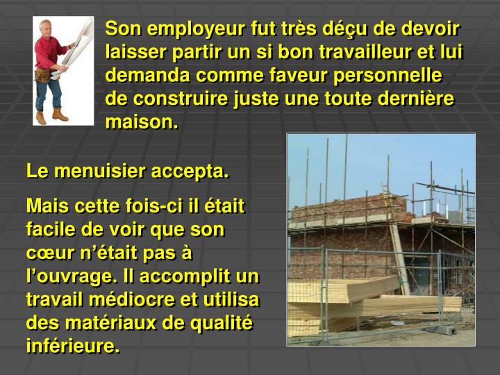 Son employeur fut très déçu de devoir laisser partir un si bon travailleur et lui demanda comme faveur personnelle de construire juste une toute dernière maison.