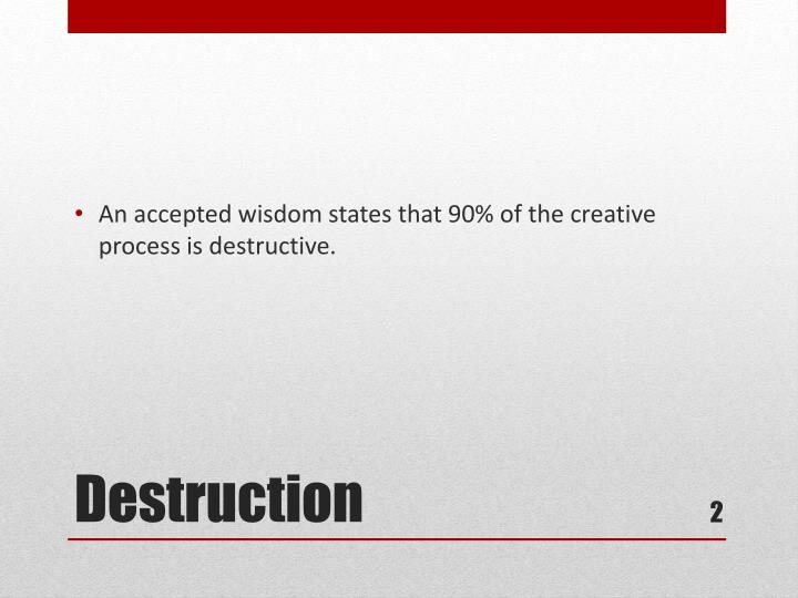 An accepted wisdom states that 90% of the creative process is destructive.