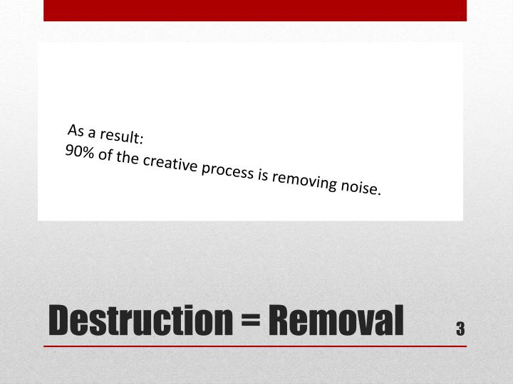 90% of the creative process is removing information and simplifying a message. I would call this the removal of noise!
