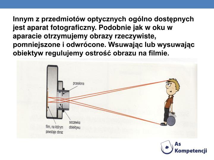 Innym z przedmiotw optycznych oglno dostpnych jest aparat fotograficzny. Podobnie jak w oku w aparacie otrzymujemy obrazy rzeczywiste, pomniejszone i odwrcone. Wsuwajc lub wysuwajc obiektyw regulujemy ostro obrazu na filmie.
