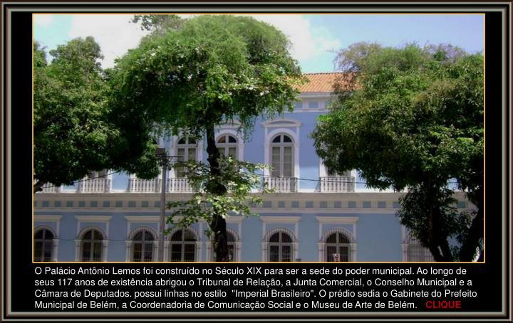 """O Palácio Antônio Lemos foi construído no Século XIX para ser a sede do poder municipal. Ao longo de seus 117 anos de existência abrigou o Tribunal de Relação, a Junta Comercial, o Conselho Municipal e a Câmara de Deputados. possui linhas no estilo  """"Imperial Brasileiro"""". O prédio sedia o Gabinete do Prefeito Municipal de Belém, a Coordenadoria de Comunicação Social e o Museu de Arte de Belém."""