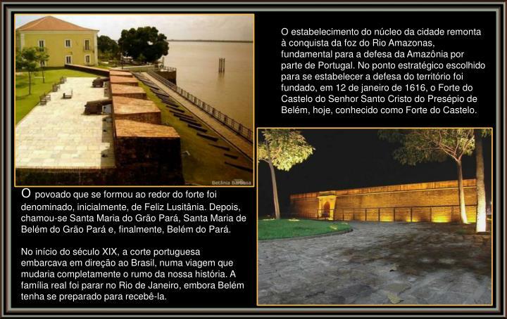 O estabelecimento do núcleo da cidade remonta à conquista da foz do Rio Amazonas, fundamental para a defesa da Amazônia por parte de Portugal. No ponto estratégico escolhido para se estabelecer a defesa do território foi fundado, em 12 de janeiro de 1616, o Forte do Castelo do Senhor Santo Cristo do Presépio de Belém, hoje, conhecido como Forte do Castelo.