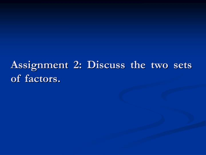 Assignment 2: Discuss the two sets of factors.