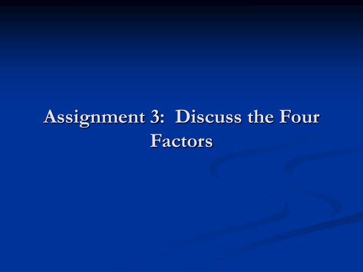 Assignment 3:  Discuss the Four Factors