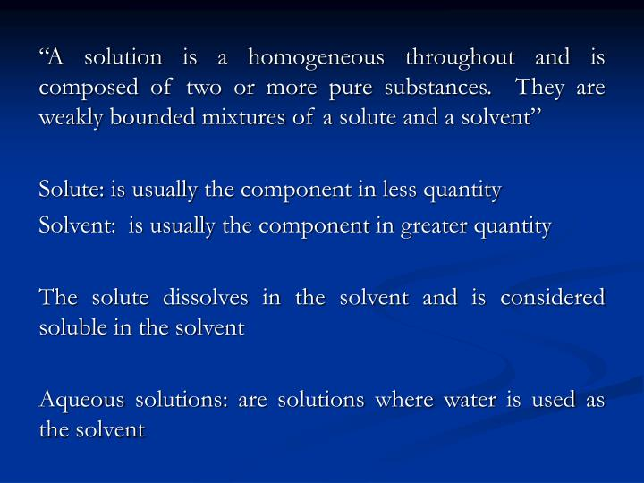 """A solution is a homogeneous throughout and is composed of two or more pure substances.  They are weakly bounded mixtures of a solute and a solvent"""