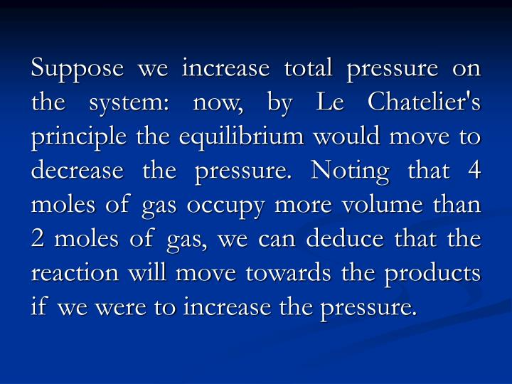 Suppose we increase total pressure on the system: now, by Le Chatelier's principle the equilibrium would move to decrease the pressure. Noting that 4 moles of gas occupy more volume than 2 moles of gas, we can deduce that the reaction will move towards the products if we were to increase the pressure.
