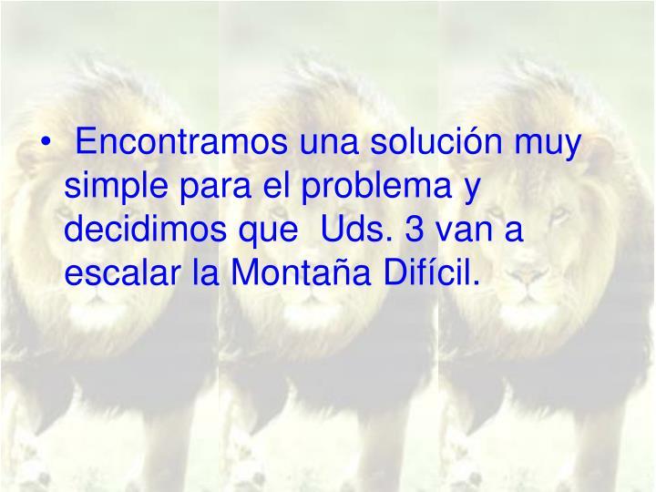 Encontramos una solución muy simple para el problema y decidimos que  Uds. 3 van a escalar la Montaña Difícil.
