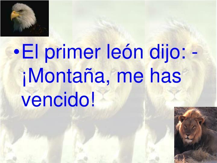 El primer león dijo: - ¡Montaña, me has vencido!