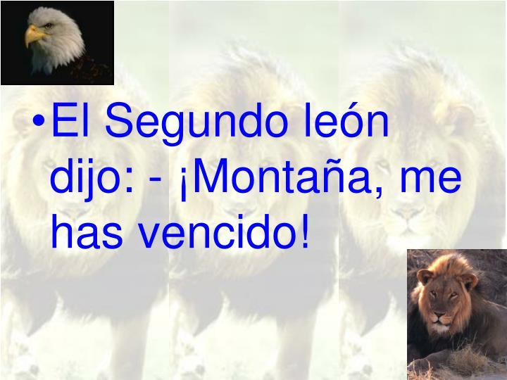 El Segundo león dijo: - ¡Montaña, me has vencido!